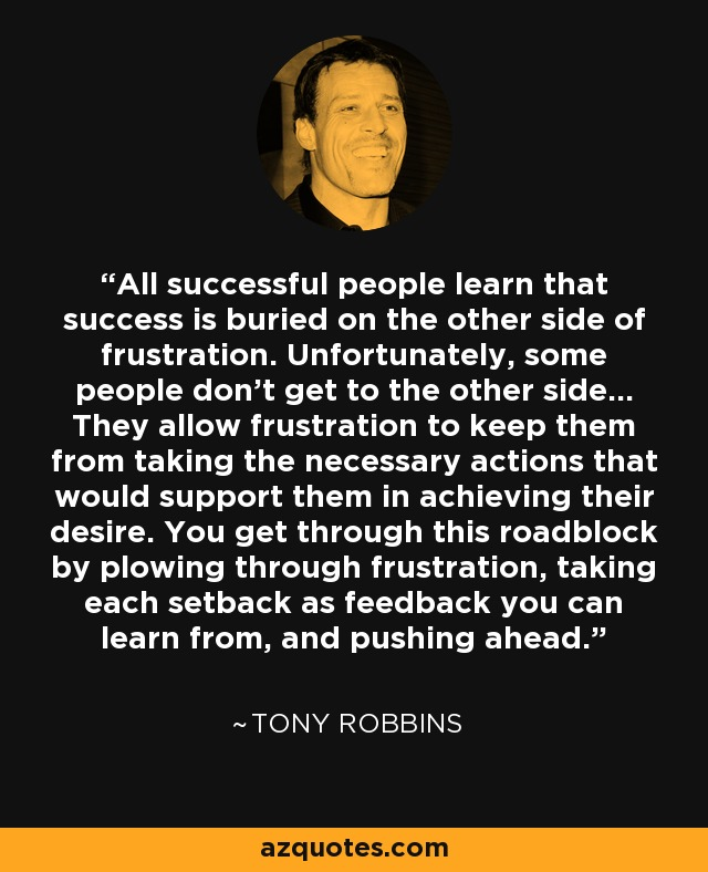 All successful people learn that success is buried on the other side of frustration. Unfortunately, some people don't get to the other side... They allow frustration to keep them from taking the necessary actions that would support them in achieving their desire. You get through this roadblock by plowing through frustration, taking each setback as feedback you can learn from, and pushing ahead. - Tony Robbins