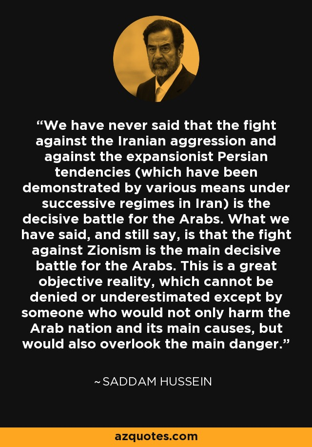 We have never said that the fight against the Iranian aggression and against the expansionist Persian tendencies (which have been demonstrated by various means under successive regimes in Iran) is the decisive battle for the Arabs. What we have said, and still say, is that the fight against Zionism is the main decisive battle for the Arabs. This is a great objective reality, which cannot be denied or underestimated except by someone who would not only harm the Arab nation and its main causes, but would also overlook the main danger. - Saddam Hussein