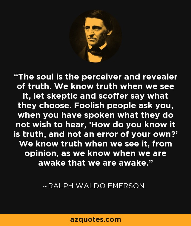 The soul is the perceiver and revealer of truth. We know truth when we see it, let skeptic and scoffer say what they choose. Foolish people ask you, when you have spoken what they do not wish to hear, 'How do you know it is truth, and not an error of your own?' We know truth when we see it, from opinion, as we know when we are awake that we are awake. - Ralph Waldo Emerson