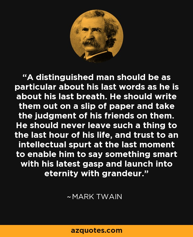 A distinguished man should be as particular about his last words as he is about his last breath. He should write them out on a slip of paper and take the judgment of his friends on them. He should never leave such a thing to the last hour of his life, and trust to an intellectual spurt at the last moment to enable him to say something smart with his latest gasp and launch into eternity with grandeur. - Mark Twain