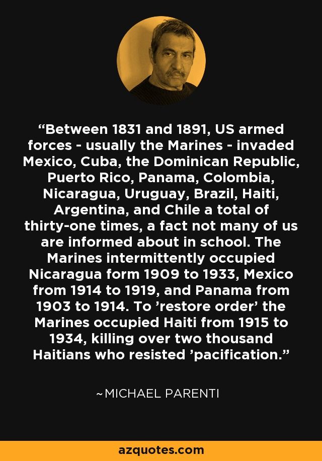 Between 1831 and 1891, US armed forces - usually the Marines - invaded Mexico, Cuba, the Dominican Republic, Puerto Rico, Panama, Colombia, Nicaragua, Uruguay, Brazil, Haiti, Argentina, and Chile a total of thirty-one times, a fact not many of us are informed about in school. The Marines intermittently occupied Nicaragua form 1909 to 1933, Mexico from 1914 to 1919, and Panama from 1903 to 1914. To 'restore order' the Marines occupied Haiti from 1915 to 1934, killing over two thousand Haitians who resisted 'pacification.' - Michael Parenti