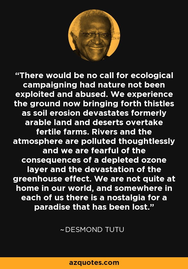 There would be no call for ecological campaigning had nature not been exploited and abused. We experience the ground now bringing forth thistles as soil erosion devastates formerly arable land and deserts overtake fertile farms. Rivers and the atmosphere are polluted thoughtlessly and we are fearful of the consequences of a depleted ozone layer and the devastation of the greenhouse effect. We are not quite at home in our world, and somewhere in each of us there is a nostalgia for a paradise that has been lost. - Desmond Tutu