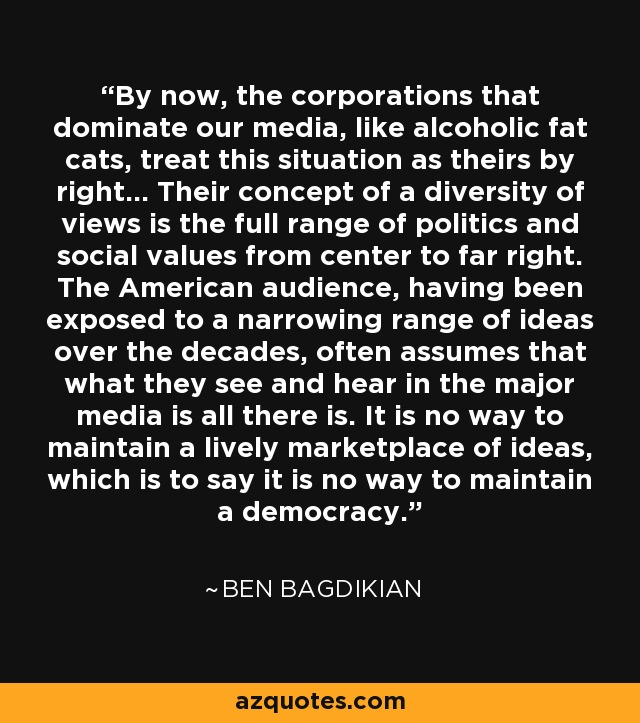 By now, the corporations that dominate our media, like alcoholic fat cats, treat this situation as theirs by right... Their concept of a diversity of views is the full range of politics and social values from center to far right. The American audience, having been exposed to a narrowing range of ideas over the decades, often assumes that what they see and hear in the major media is all there is. It is no way to maintain a lively marketplace of ideas, which is to say it is no way to maintain a democracy. - Ben Bagdikian