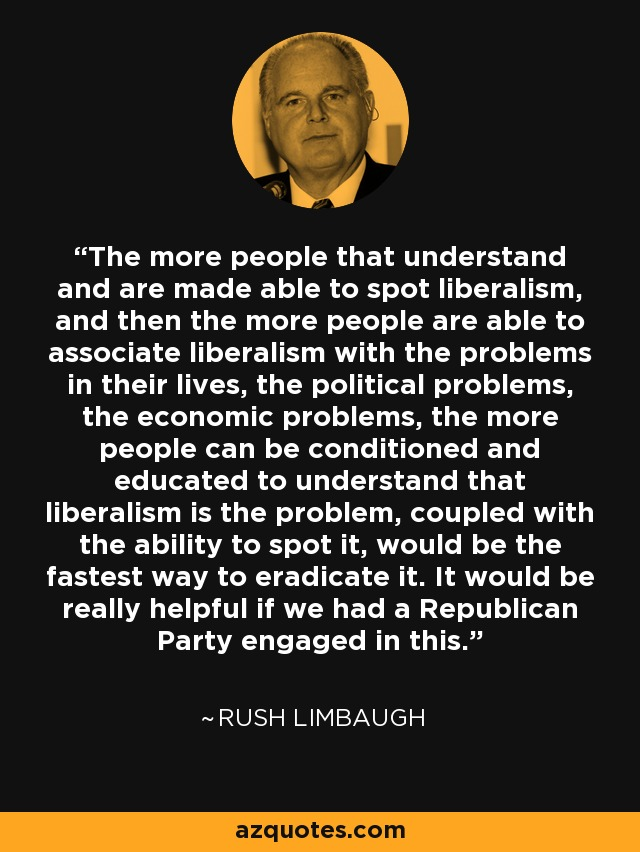 The more people that understand and are made able to spot liberalism, and then the more people are able to associate liberalism with the problems in their lives, the political problems, the economic problems, the more people can be conditioned and educated to understand that liberalism is the problem, coupled with the ability to spot it, would be the fastest way to eradicate it. It would be really helpful if we had a Republican Party engaged in this. - Rush Limbaugh