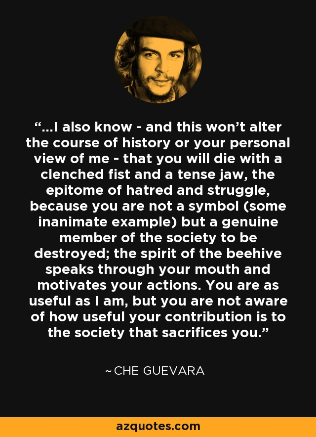 ...I also know - and this won't alter the course of history or your personal view of me - that you will die with a clenched fist and a tense jaw, the epitome of hatred and struggle, because you are not a symbol (some inanimate example) but a genuine member of the society to be destroyed; the spirit of the beehive speaks through your mouth and motivates your actions. You are as useful as I am, but you are not aware of how useful your contribution is to the society that sacrifices you. - Che Guevara
