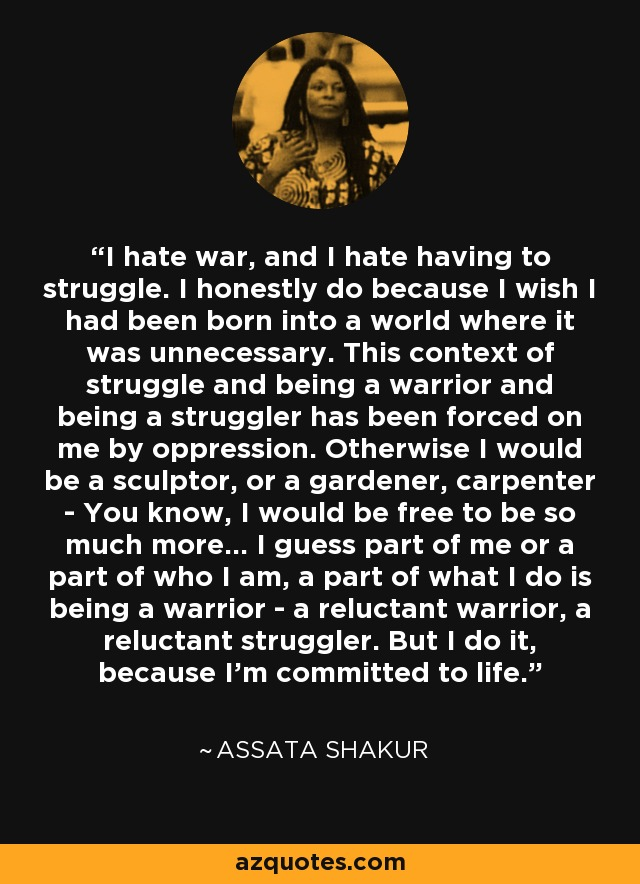 I hate war, and I hate having to struggle. I honestly do because I wish I had been born into a world where it was unnecessary. This context of struggle and being a warrior and being a struggler has been forced on me by oppression. Otherwise I would be a sculptor, or a gardener, carpenter - You know, I would be free to be so much more… I guess part of me or a part of who I am, a part of what I do is being a warrior - a reluctant warrior, a reluctant struggler. But I do it, because I'm committed to life. - Assata Shakur