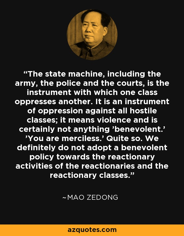 The state machine, including the army, the police and the courts, is the instrument with which one class oppresses another. It is an instrument of oppression against all hostile classes; it means violence and is certainly not anything 'benevolent.' 'You are merciless.' Quite so. We definitely do not adopt a benevolent policy towards the reactionary activities of the reactionaries and the reactionary classes. - Mao Zedong