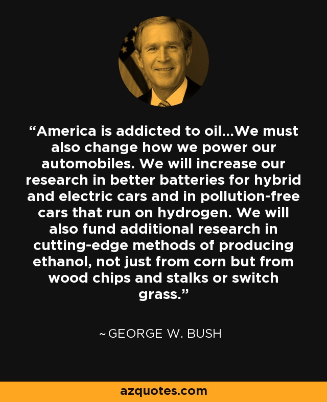 America is addicted to oil...We must also change how we power our automobiles. We will increase our research in better batteries for hybrid and electric cars and in pollution-free cars that run on hydrogen. We will also fund additional research in cutting-edge methods of producing ethanol, not just from corn but from wood chips and stalks or switch grass. - George W. Bush