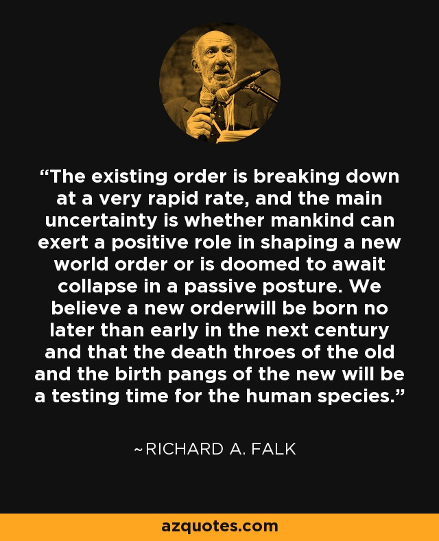 The existing order is breaking down at a very rapid rate, and the main uncertainty is whether mankind can exert a positive role in shaping a new world order or is doomed to await collapse in a passive posture. We believe a new orderwill be born no later than early in the next century and that the death throes of the old and the birth pangs of the new will be a testing time for the human species. - Richard A. Falk