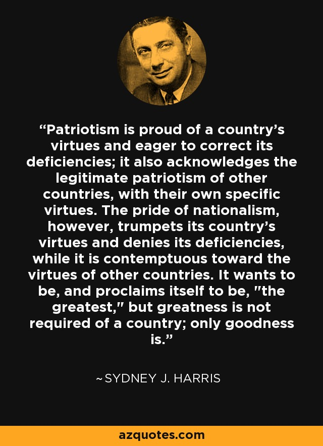 Patriotism is proud of a country's virtues and eager to correct its deficiencies; it also acknowledges the legitimate patriotism of other countries, with their own specific virtues. The pride of nationalism, however, trumpets its country's virtues and denies its deficiencies, while it is contemptuous toward the virtues of other countries. It wants to be, and proclaims itself to be,