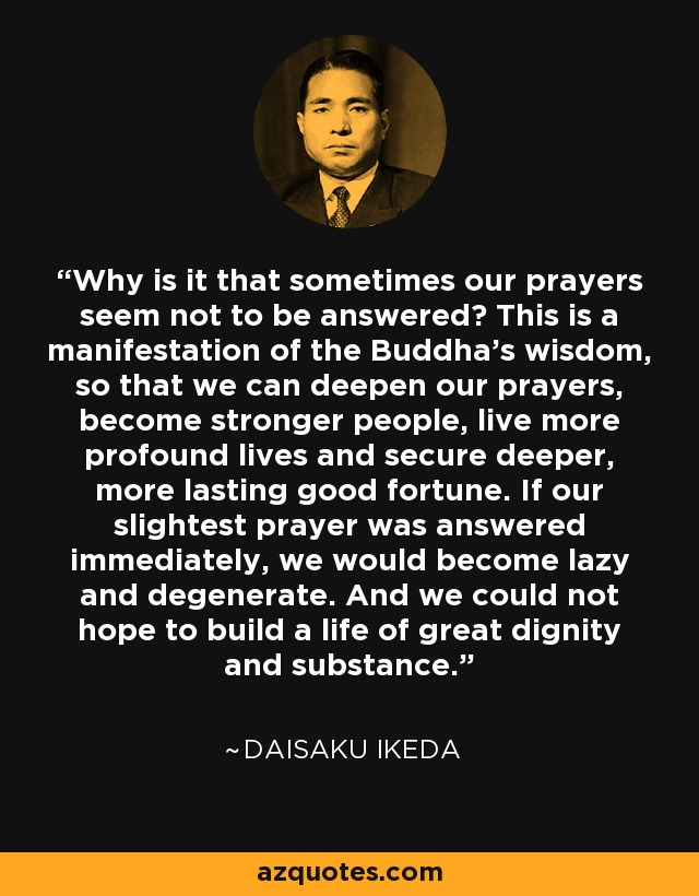 Why is it that sometimes our prayers seem not to be answered? This is a manifestation of the Buddha's wisdom, so that we can deepen our prayers, become stronger people, live more profound lives and secure deeper, more lasting good fortune. If our slightest prayer was answered immediately, we would become lazy and degenerate. And we could not hope to build a life of great dignity and substance. - Daisaku Ikeda