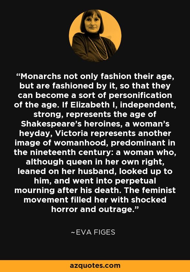 Monarchs not only fashion their age, but are fashioned by it, so that they can become a sort of personification of the age. If Elizabeth I, independent, strong, represents the age of Shakespeare's heroines, a woman's heyday, Victoria represents another image of womanhood, predominant in the nineteenth century: a woman who, although queen in her own right, leaned on her husband, looked up to him, and went into perpetual mourning after his death. The feminist movement filled her with shocked horror and outrage. - Eva Figes