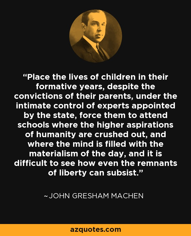 Place the lives of children in their formative years, despite the convictions of their parents, under the intimate control of experts appointed by the state, force them to attend schools where the higher aspirations of humanity are crushed out, and where the mind is filled with the materialism of the day, and it is difficult to see how even the remnants of liberty can subsist. - John Gresham Machen