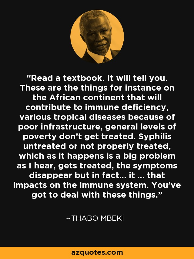 Read a textbook. It will tell you. These are the things for instance on the African continent that will contribute to immune deficiency, various tropical diseases because of poor infrastructure, general levels of poverty don't get treated. Syphilis untreated or not properly treated, which as it happens is a big problem as I hear, gets treated, the symptoms disappear but in fact… it … that impacts on the immune system. You've got to deal with these things. - Thabo Mbeki