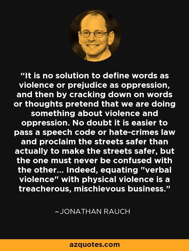 It is no solution to define words as violence or prejudice as oppression, and then by cracking down on words or thoughts pretend that we are doing something about violence and oppression. No doubt it is easier to pass a speech code or hate-crimes law and proclaim the streets safer than actually to make the streets safer, but the one must never be confused with the other... Indeed, equating
