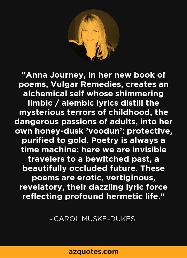 Anna Journey, in her new book of poems, Vulgar Remedies, creates an alchemical self whose shimmering limbic / alembic lyrics distill the mysterious terrors of childhood, the dangerous passions of adults, into her own honey-dusk 'voodun': protective, purified to gold. Poetry is always a time machine: here we are invisible travelers to a bewitched past, a beautifully occluded future. These poems are erotic, vertiginous, revelatory, their dazzling lyric force reflecting profound hermetic life. - Carol Muske-Dukes