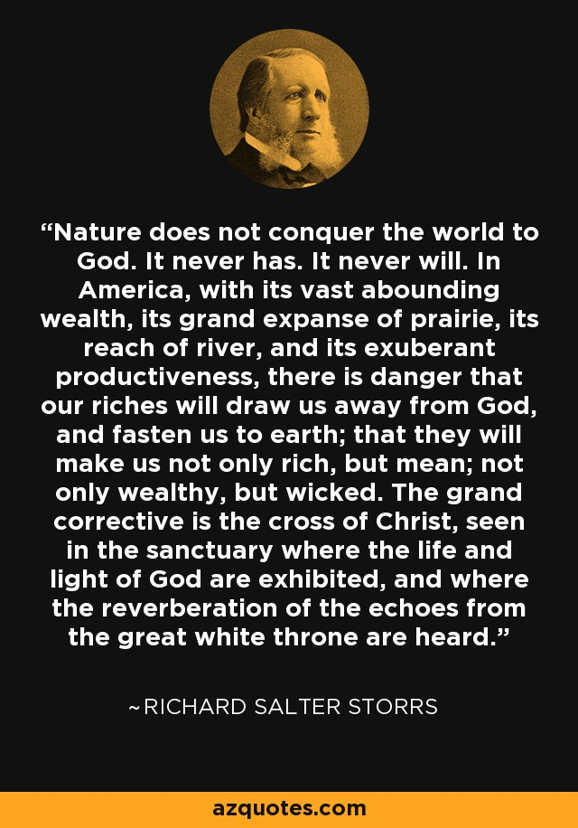 Nature does not conquer the world to God. It never has. It never will. In America, with its vast abounding wealth, its grand expanse of prairie, its reach of river, and its exuberant productiveness, there is danger that our riches will draw us away from God, and fasten us to earth; that they will make us not only rich, but mean; not only wealthy, but wicked. The grand corrective is the cross of Christ, seen in the sanctuary where the life and light of God are exhibited, and where the reverberation of the echoes from the great white throne are heard. - Richard Salter Storrs