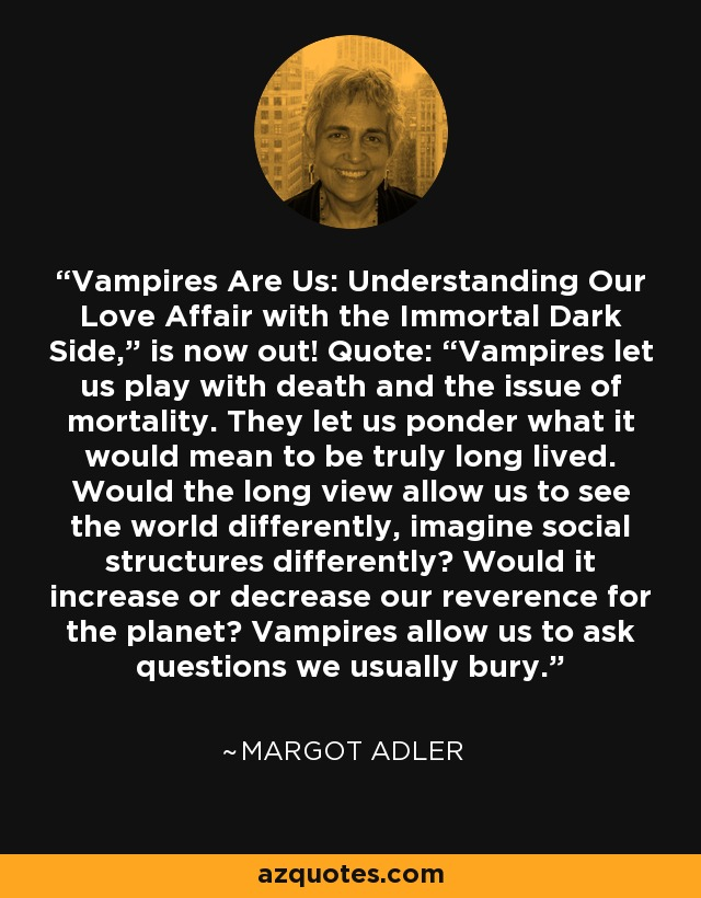 """Vampires Are Us: Understanding Our Love Affair with the Immortal Dark Side,"""" is now out! Quote: """"Vampires let us play with death and the issue of mortality. They let us ponder what it would mean to be truly long lived. Would the long view allow us to see the world differently, imagine social structures differently? Would it increase or decrease our reverence for the planet? Vampires allow us to ask questions we usually bury. - Margot Adler"""