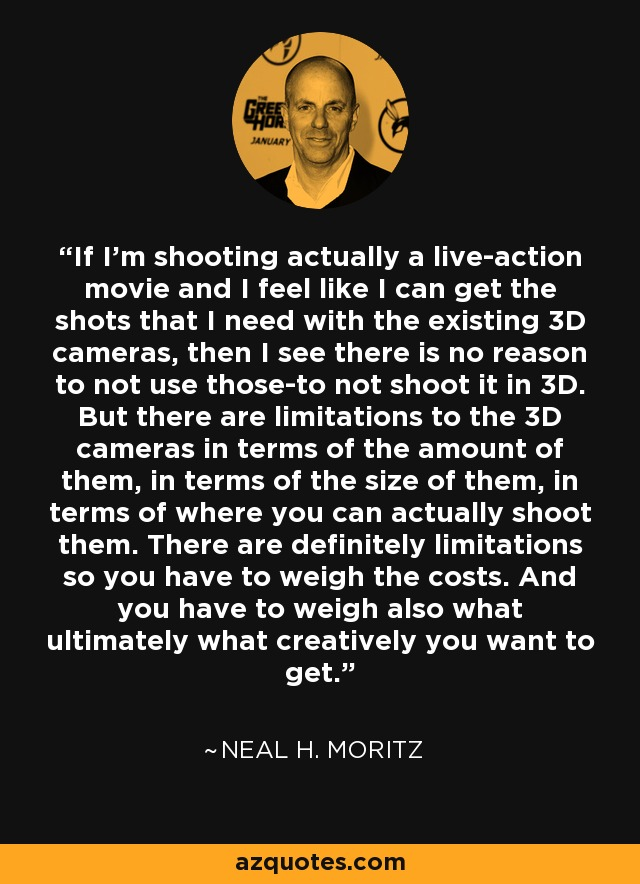 If I'm shooting actually a live-action movie and I feel like I can get the shots that I need with the existing 3D cameras, then I see there is no reason to not use those-to not shoot it in 3D. But there are limitations to the 3D cameras in terms of the amount of them, in terms of the size of them, in terms of where you can actually shoot them. There are definitely limitations so you have to weigh the costs. And you have to weigh also what ultimately what creatively you want to get. - Neal H. Moritz
