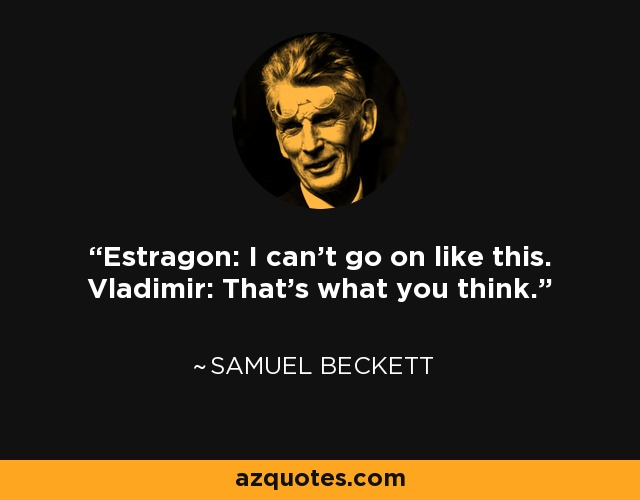 Estragon: I can't go on like this. Vladimir: That's what you think. - Samuel Beckett