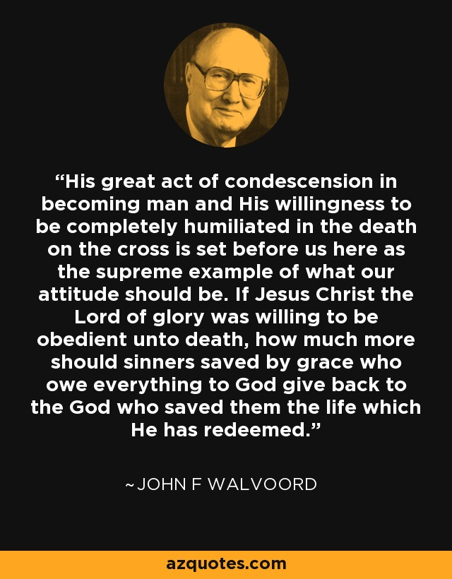 His great act of condescension in becoming man and His willingness to be completely humiliated in the death on the cross is set before us here as the supreme example of what our attitude should be. If Jesus Christ the Lord of glory was willing to be obedient unto death, how much more should sinners saved by grace who owe everything to God give back to the God who saved them the life which He has redeemed. - John F Walvoord