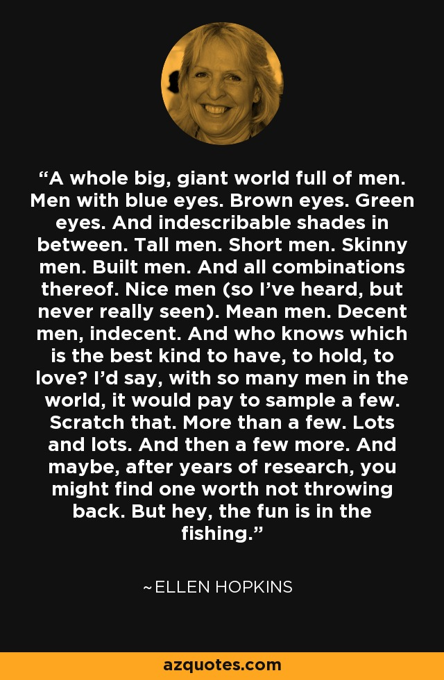 A whole big, giant world full of men. Men with blue eyes. Brown eyes. Green eyes. And indescribable shades in between. Tall men. Short men. Skinny men. Built men. And all combinations thereof. Nice men (so I've heard, but never really seen). Mean men. Decent men, indecent. And who knows which is the best kind to have, to hold, to love? I'd say, with so many men in the world, it would pay to sample a few. Scratch that. More than a few. Lots and lots. And then a few more. And maybe, after years of research, you might find one worth not throwing back. But hey, the fun is in the fishing. - Ellen Hopkins