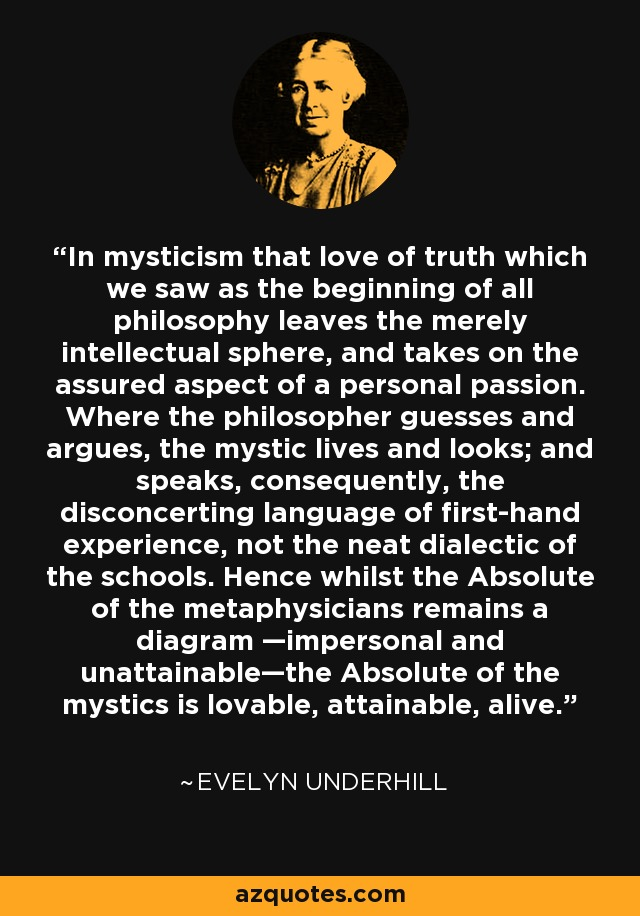 In mysticism that love of truth which we saw as the beginning of all philosophy leaves the merely intellectual sphere, and takes on the assured aspect of a personal passion. Where the philosopher guesses and argues, the mystic lives and looks; and speaks, consequently, the disconcerting language of first-hand experience, not the neat dialectic of the schools. Hence whilst the Absolute of the metaphysicians remains a diagram —impersonal and unattainable—the Absolute of the mystics is lovable, attainable, alive. - Evelyn Underhill