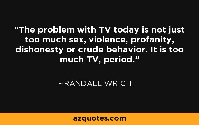 The problem with TV today is not just too much sex, violence, profanity, dishonesty or crude behavior. It is too much TV, period. - Randall Wright