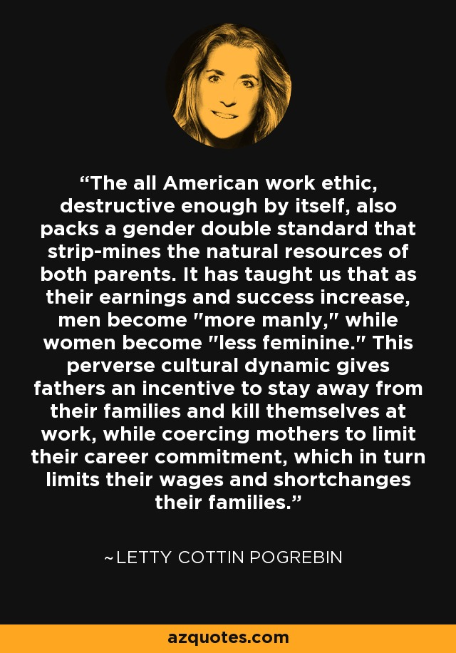 The all American work ethic, destructive enough by itself, also packs a gender double standard that strip-mines the natural resources of both parents. It has taught us that as their earnings and success increase, men become