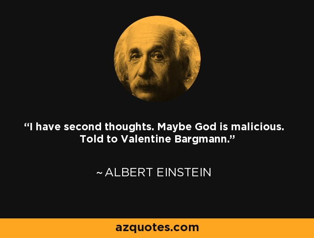 I have second thoughts. Maybe God is malicious. Told to Valentine Bargmann. - Albert Einstein