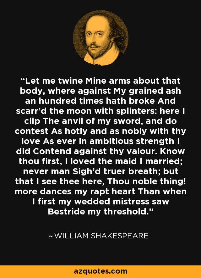 Let me twine Mine arms about that body, where against My grained ash an hundred times hath broke And scarr'd the moon with splinters: here I clip The anvil of my sword, and do contest As hotly and as nobly with thy love As ever in ambitious strength I did Contend against thy valour. Know thou first, I loved the maid I married; never man Sigh'd truer breath; but that I see thee here, Thou noble thing! more dances my rapt heart Than when I first my wedded mistress saw Bestride my threshold. - William Shakespeare