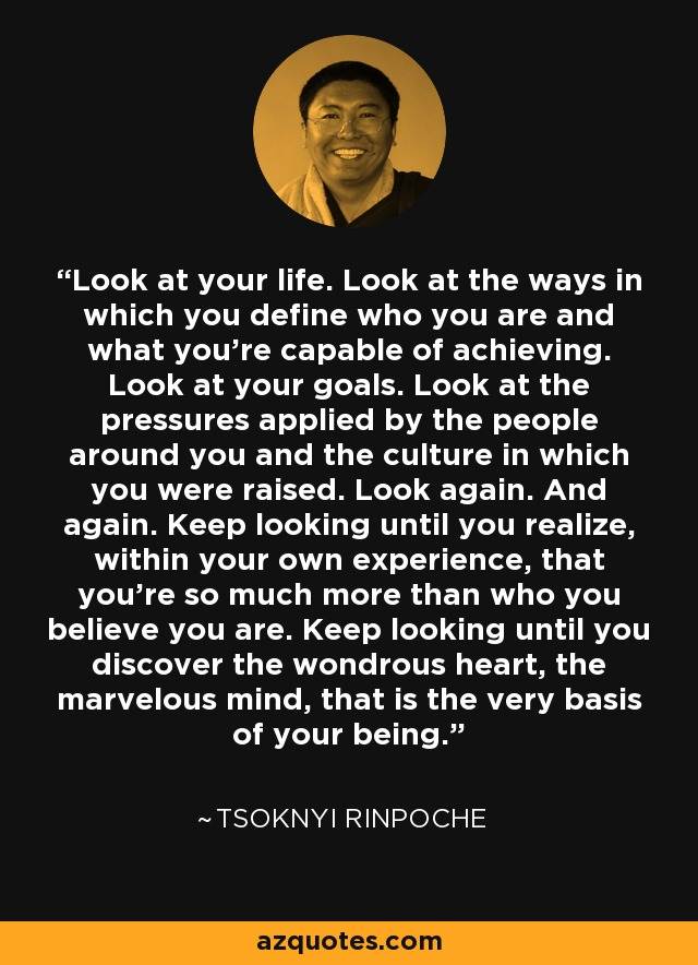 Look at your life. Look at the ways in which you define who you are and what you're capable of achieving. Look at your goals. Look at the pressures applied by the people around you and the culture in which you were raised. Look again. And again. Keep looking until you realize, within your own experience, that you're so much more than who you believe you are. Keep looking until you discover the wondrous heart, the marvelous mind, that is the very basis of your being. - Tsoknyi Rinpoche