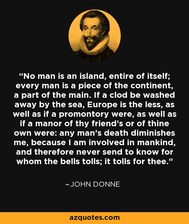 No man is an island, entire of itself; every man is a piece of the continent, a part of the main. If a clod be washed away by the sea, Europe is the less, as well as if a promontory were, as well as if a manor of thy friend's or of thine own were: any man's death diminishes me, because I am involved in mankind, and therefore never send to know for whom the bells tolls; it tolls for thee. - John Donne