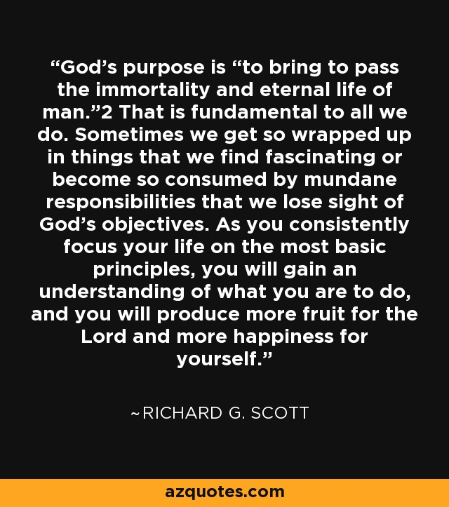 """God's purpose is """"to bring to pass the immortality and eternal life of man.""""2 That is fundamental to all we do. Sometimes we get so wrapped up in things that we find fascinating or become so consumed by mundane responsibilities that we lose sight of God's objectives. As you consistently focus your life on the most basic principles, you will gain an understanding of what you are to do, and you will produce more fruit for the Lord and more happiness for yourself. - Richard G. Scott"""
