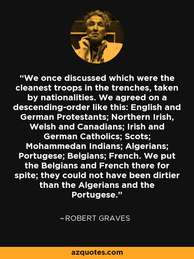 We once discussed which were the cleanest troops in the trenches, taken by nationalities. We agreed on a descending-order like this: English and German Protestants; Northern Irish, Welsh and Canadians; Irish and German Catholics; Scots; Mohammedan Indians; Algerians; Portugese; Belgians; French. We put the Belgians and French there for spite; they could not have been dirtier than the Algerians and the Portugese. - Robert Graves