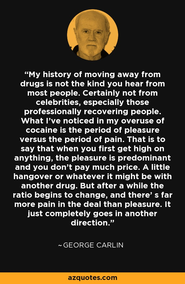 My history of moving away from drugs is not the kind you hear from most people. Certainly not from celebrities, especially those professionally recovering people. What I've noticed in my overuse of cocaine is the period of pleasure versus the period of pain. That is to say that when you first get high on anything, the pleasure is predominant and you don't pay much price. A little hangover or whatever it might be with another drug. But after a while the ratio begins to change, and there' s far more pain in the deal than pleasure. It just completely goes in another direction. - George Carlin