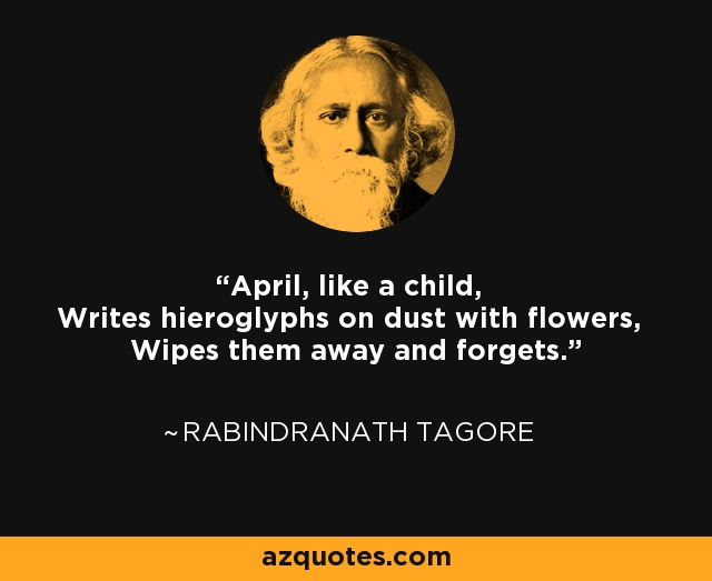 April, like a child, Writes hieroglyphs on dust with flowers, Wipes them away and forgets. - Rabindranath Tagore