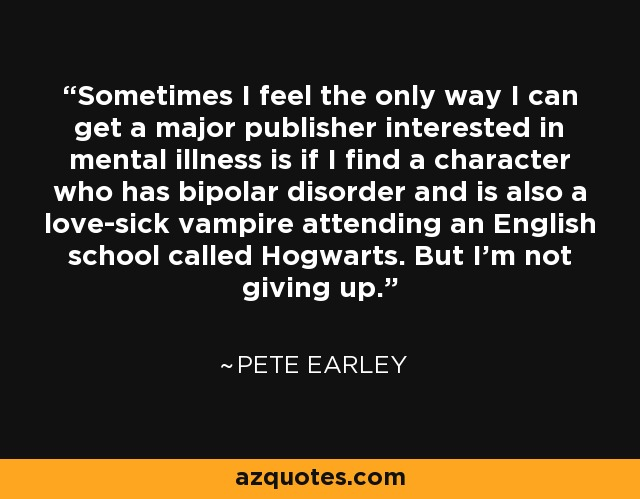Sometimes I feel the only way I can get a major publisher interested in mental illness is if I find a character who has bipolar disorder and is also a love-sick vampire attending an English school called Hogwarts. But I'm not giving up. - Pete Earley