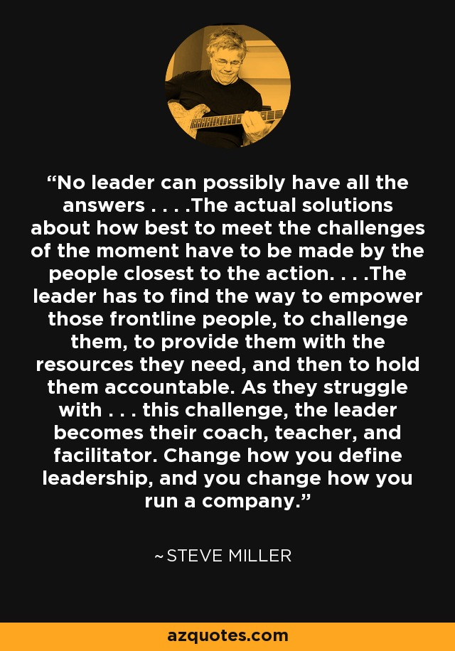 No leader can possibly have all the answers . . . .The actual solutions about how best to meet the challenges of the moment have to be made by the people closest to the action. . . .The leader has to find the way to empower those frontline people, to challenge them, to provide them with the resources they need, and then to hold them accountable. As they struggle with . . . this challenge, the leader becomes their coach, teacher, and facilitator. Change how you define leadership, and you change how you run a company. - Steve Miller