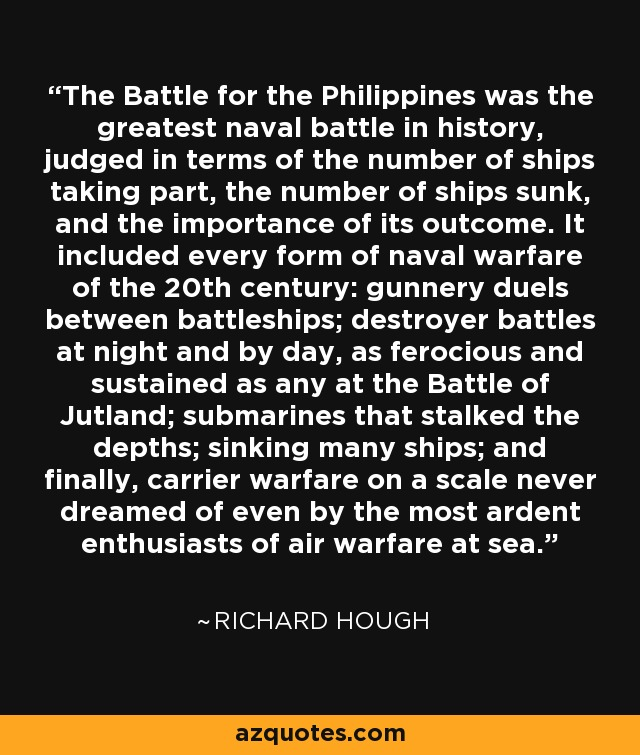 The Battle for the Philippines was the greatest naval battle in history, judged in terms of the number of ships taking part, the number of ships sunk, and the importance of its outcome. It included every form of naval warfare of the 20th century: gunnery duels between battleships; destroyer battles at night and by day, as ferocious and sustained as any at the Battle of Jutland; submarines that stalked the depths; sinking many ships; and finally, carrier warfare on a scale never dreamed of even by the most ardent enthusiasts of air warfare at sea. - Richard Hough