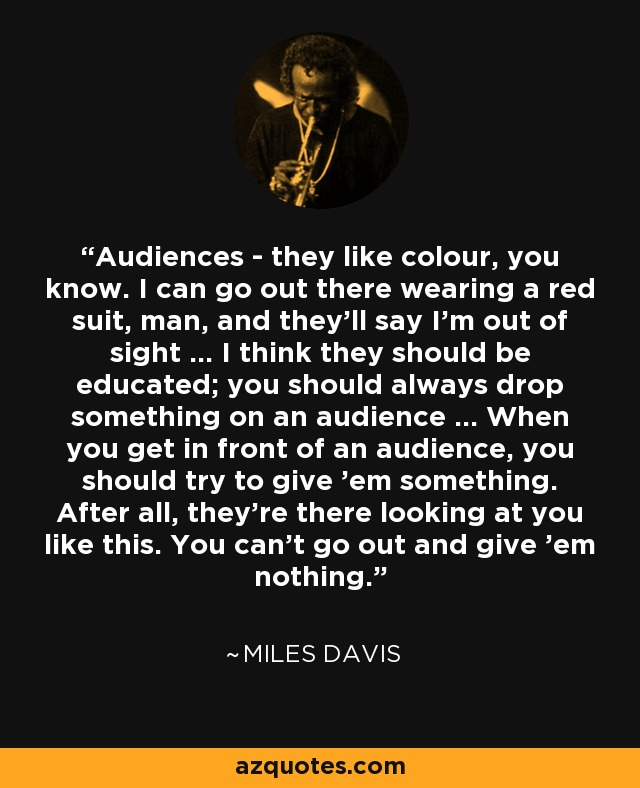 Audiences - they like colour, you know. I can go out there wearing a red suit, man, and they'll say I'm out of sight ... I think they should be educated; you should always drop something on an audience ... When you get in front of an audience, you should try to give 'em something. After all, they're there looking at you like this. You can't go out and give 'em nothing. - Miles Davis