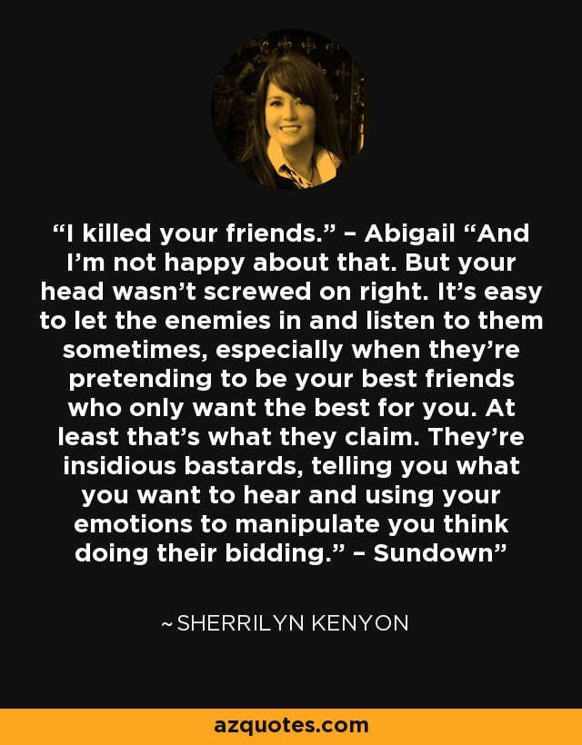 "I killed your friends."" – Abigail ""And I'm not happy about that. But your head wasn't screwed on right. It's easy to let the enemies in and listen to them sometimes, especially when they're pretending to be your best friends who only want the best for you. At least that's what they claim. They're insidious bastards, telling you what you want to hear and using your emotions to manipulate you think doing their bidding."" – Sundown - Sherrilyn Kenyon"