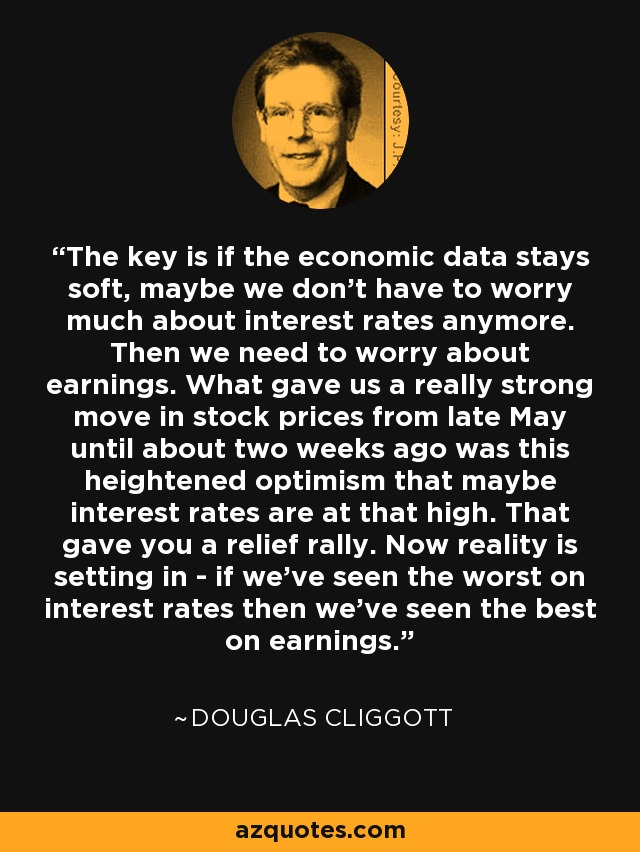 The key is if the economic data stays soft, maybe we don't have to worry much about interest rates anymore. Then we need to worry about earnings. What gave us a really strong move in stock prices from late May until about two weeks ago was this heightened optimism that maybe interest rates are at that high. That gave you a relief rally. Now reality is setting in - if we've seen the worst on interest rates then we've seen the best on earnings. - Douglas Cliggott