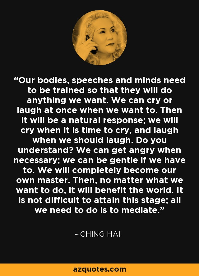 Our bodies, speeches and minds need to be trained so that they will do anything we want. We can cry or laugh at once when we want to. Then it will be a natural response; we will cry when it is time to cry, and laugh when we should laugh. Do you understand? We can get angry when necessary; we can be gentle if we have to. We will completely become our own master. Then, no matter what we want to do, it will benefit the world. It is not difficult to attain this stage; all we need to do is to mediate. - Ching Hai