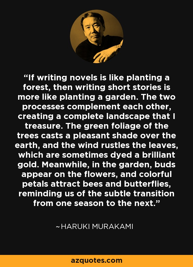 If writing novels is like planting a forest, then writing short stories is more like planting a garden. The two processes complement each other, creating a complete landscape that I treasure. The green foliage of the trees casts a pleasant shade over the earth, and the wind rustles the leaves, which are sometimes dyed a brilliant gold. Meanwhile, in the garden, buds appear on the flowers, and colorful petals attract bees and butterflies, reminding us of the subtle transition from one season to the next. - Haruki Murakami