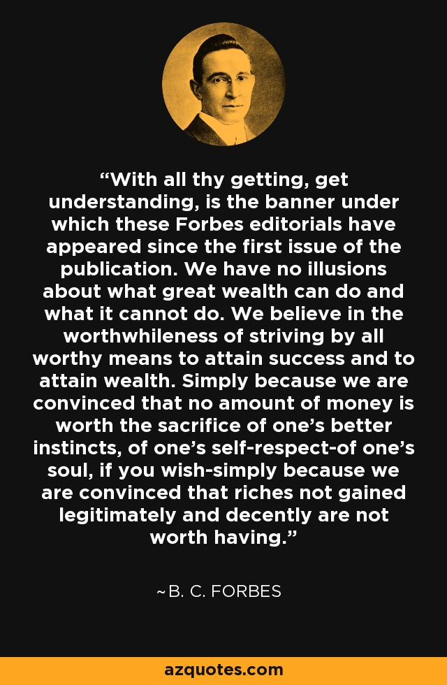 With all thy getting, get understanding, is the banner under which these Forbes editorials have appeared since the first issue of the publication. We have no illusions about what great wealth can do and what it cannot do. We believe in the worthwhileness of striving by all worthy means to attain success and to attain wealth. Simply because we are convinced that no amount of money is worth the sacrifice of one's better instincts, of one's self-respect-of one's soul, if you wish-simply because we are convinced that riches not gained legitimately and decently are not worth having. - B. C. Forbes