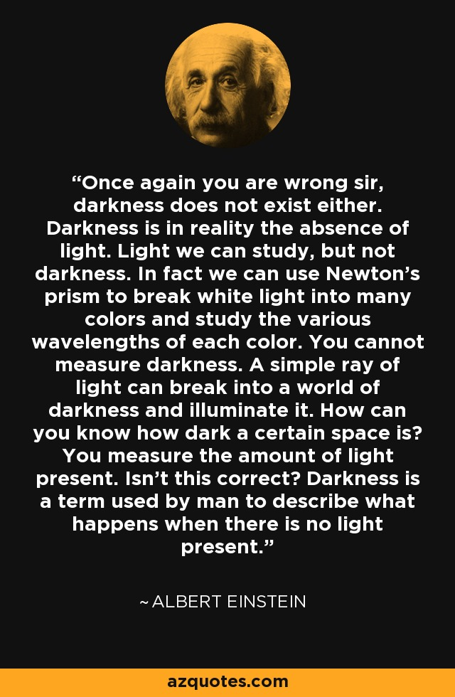 Once again you are wrong sir, darkness does not exist either. Darkness is in reality the absence of light. Light we can study, but not darkness. In fact we can use Newton's prism to break white light into many colors and study the various wavelengths of each color. You cannot measure darkness. A simple ray of light can break into a world of darkness and illuminate it. How can you know how dark a certain space is? You measure the amount of light present. Isn't this correct? Darkness is a term used by man to describe what happens when there is no light present. - Albert Einstein