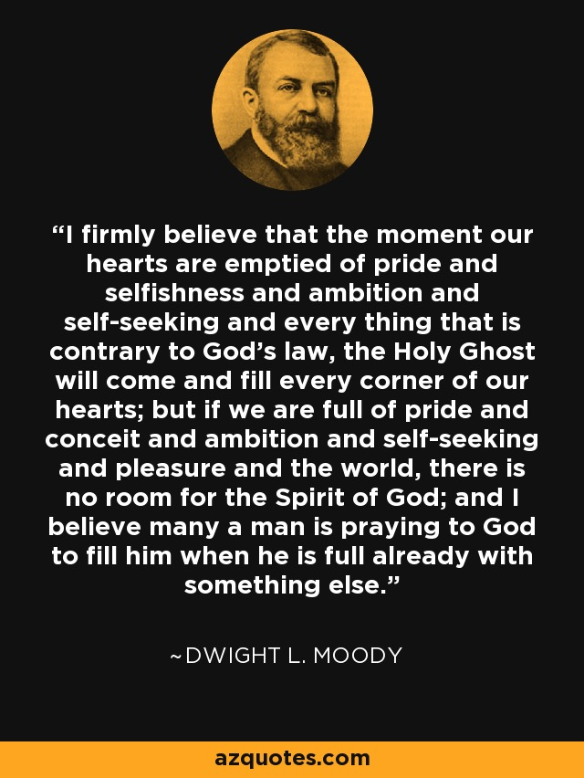 I firmly believe that the moment our hearts are emptied of pride and selfishness and ambition and self-seeking and every thing that is contrary to God's law, the Holy Ghost will come and fill every corner of our hearts; but if we are full of pride and conceit and ambition and self-seeking and pleasure and the world, there is no room for the Spirit of God; and I believe many a man is praying to God to fill him when he is full already with something else. - Dwight L. Moody