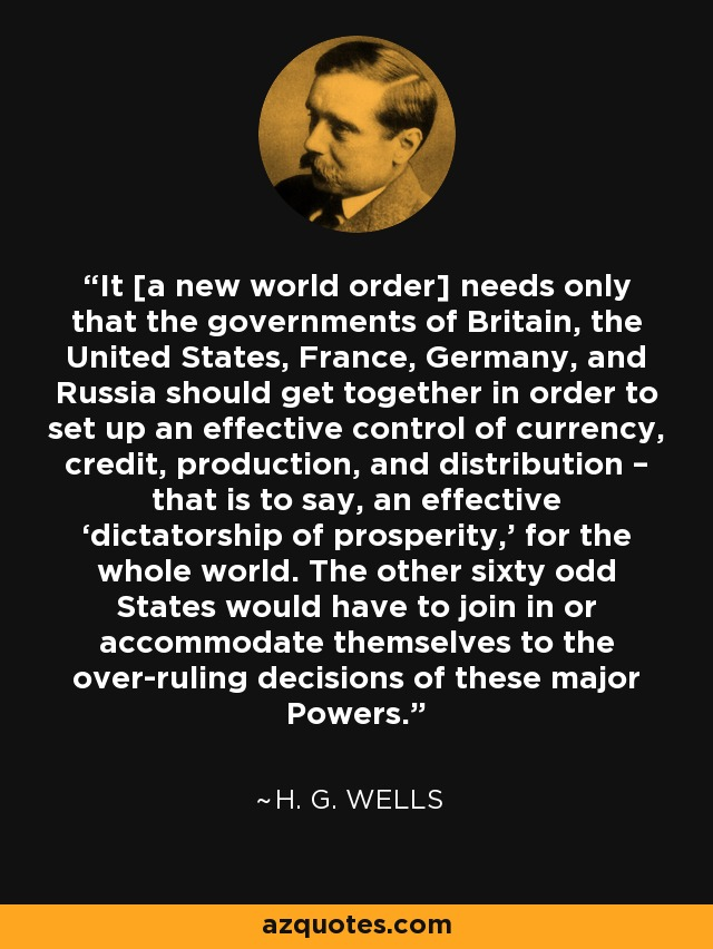 It [a new world order] needs only that the governments of Britain, the United States, France, Germany, and Russia should get together in order to set up an effective control of currency, credit, production, and distribution – that is to say, an effective 'dictatorship of prosperity,' for the whole world. The other sixty odd States would have to join in or accommodate themselves to the over-ruling decisions of these major Powers. - H. G. Wells