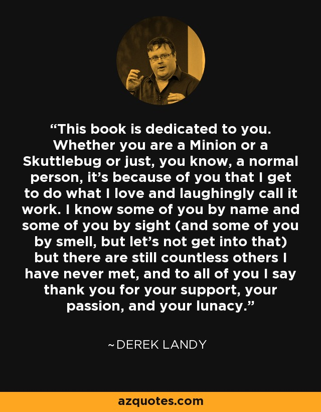 This book is dedicated to you. Whether you are a Minion or a Skuttlebug or just, you know, a normal person, it's because of you that I get to do what I love and laughingly call it work. I know some of you by name and some of you by sight (and some of you by smell, but let's not get into that) but there are still countless others I have never met, and to all of you I say thank you for your support, your passion, and your lunacy. - Derek Landy